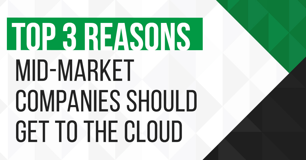 Top 3 Reasons Mid-Market Companies Should Get to Cloud